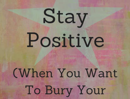 How To Stay Positive When You Want To Bury Your Head In The Sand